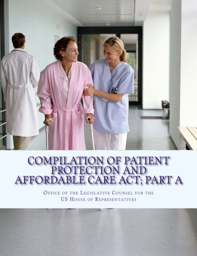 Read Online Compilation Of Patient Protection And Affordable Care Act; Part A: [As Amended Through May 1, 2010] (Health Care Bill) (Volume 1) PDF