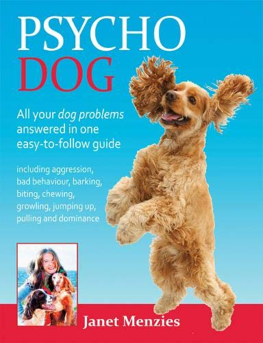 Read Online Psycho Dog: All Your Dog Problems Answered In One Easy-To-Follow Guide: Including Aggression, Bad Behaviour, Barking, Biting, Chewing, Growling, Jumping Up, Pulling and Dominance ebook
