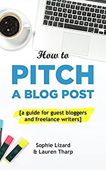 How to Pitch a Blog Post: A Guide for Guest Bloggers and Freelance Writers by [Lizard, Sophie, Tharp, Lauren]