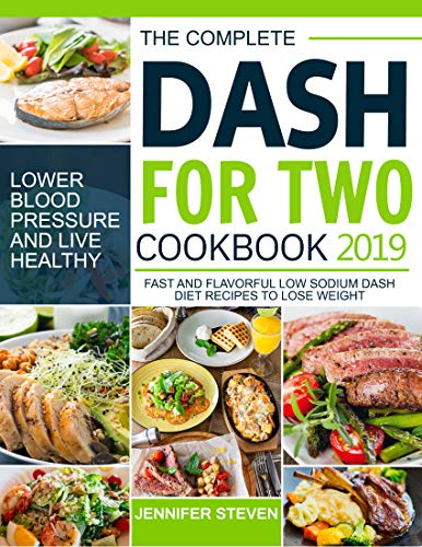 The Complete Dash for Two Cookbook 2019: Fast and Flavorful Low Sodium Dash Diet Recipes to Lose Weight, Lower Blood Pressure and Live Healthy by Jennifer  Steven