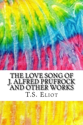 The Love Song of J. Alfred Prufrock and Other Works: Includes MLA Style Citations for Scholarly Secondary Sources, Peer-Reviewed Journal Articles and Critical Essays (Squid Ink Classics) (Ts Eliot The Lovesong Of Alfred Prufrock)