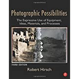 Photographic Possibilities: The Expressive Use of Equipment, Ideas, Materials, and Processesby Robert Hirsch