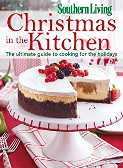 southern living christmas in the kitchen the ultimate guide to