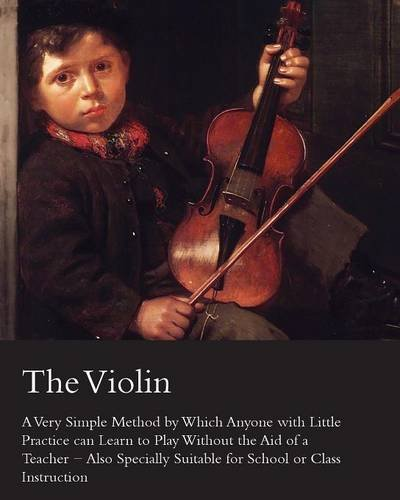 The Violin   A Very Simple Method By Which Anyone With Little Practice Can Learn To Play Without The Aid Of A Teacher   Also Specially Suitable For School Or Class Instruction