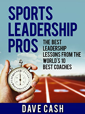 Sports Leadership Pros: The Best Leadership Lessons From The World�s 10 Greatest Coaches