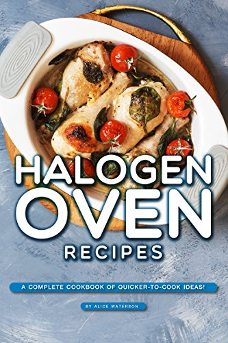 Halogen Oven Recipes: A Complete Cookbook of Quicker-to-Cook Ideas! by Alice Waterson