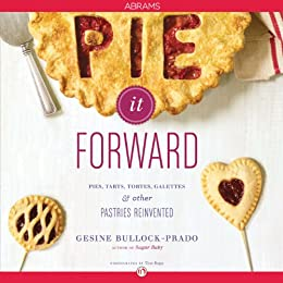 Pie It Forward: Pies, Tarts, Tortes, Galettes, and Other Pastries Reinvented by [Bullock-Prado, Gesine]