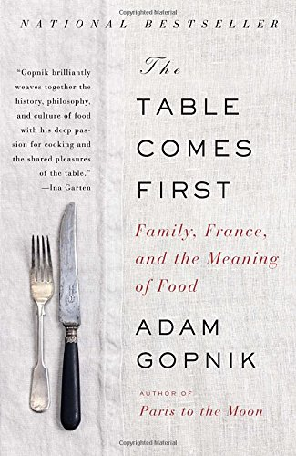 The Table Comes First: Family, France, and the Meaning of Food by Adam Gopnik
