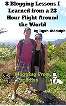 8 Blogging Lessons I Learned from a 23 Hour Flight Around the World by [Biddulph, Ryan]