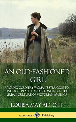 An Old-Fashioned Girl: A Young Country Woman's Struggle to Find Acceptance and Belonging in the Urban Culture of Victorian America ()