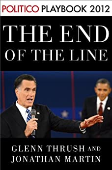 The End of the Line: Romney vs. Obama: the 34 days that decided the election: Playbook 2012 (POLITICO Inside Election 2012) (Kindle Single) by [Thrush, Glenn, Martin, Jonathan]