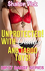 Unprotected! With Daddy And Taboo Toys! (Dirty Daddy Series)