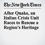 After Quake, an Italian Crisis Unit Races to Rescue a Region's Heritage | Elisabetta Povoledo