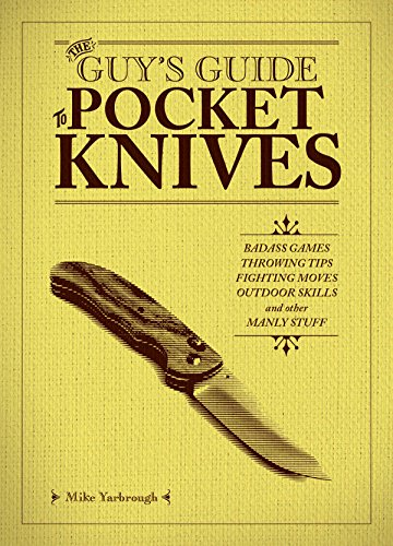 The Guy's Guide to Pocket Knives: Badass Games, Throwing Tips, Fighting Moves, Outdoor Skills and Other Manly Stuff by [Yarbrough, Mike]
