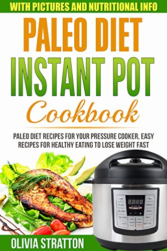 Paleo Instant Pot Cookbook: Paleo Diet Recipes For Your Pressure Cooker, Easy Recipes For Healthy Eating To Lose Weight Fast by Olivia Stratton