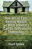 How 401(k) Fees Destroy Wealth and What Investors Can Do to Protect Themselves, Chuck Epstein, 1477657991