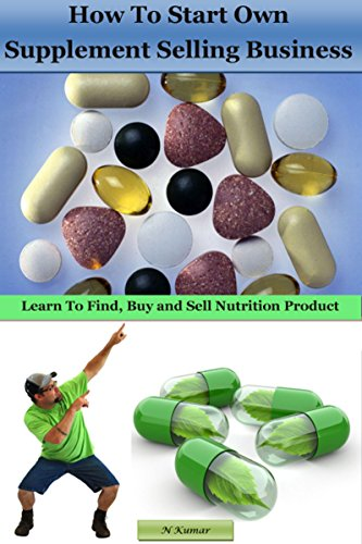 How to Start Own Supplement Selling Business: Learn To Find, Buy and Sell Nutrition Product