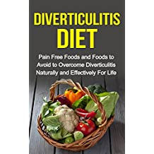 Diverticulitis Diet - Pain Free Foods and Foods to Avoid to Overcome Diverticulitis Naturally and Effectively For Life (Diverticulitis for Dummies, Pain Free Foods)