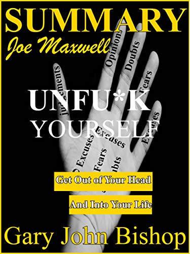 Summary Of Unfu*k Yourself: Get Out of Your Head and into Your Life (Summary Of Unfu*k Yourself By Gary John Bishop)