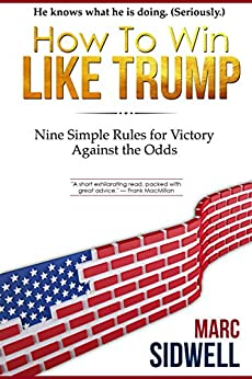 How To Win Like Trump: Nine Simple Rules for Victory Against the Odds by [Sidwell, Marc]