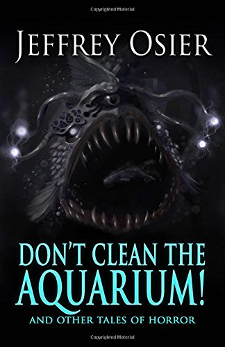 Don't Clean the Aquarium: And Other Tales of Horror (The Complete Works of Jeffrey Osier)