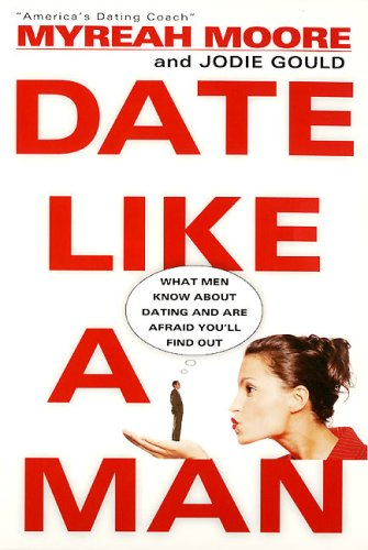 Date Like a Man: What Men Know About Dating and Are Afraid You'll Find Out