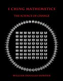 I Ching Mathematics: The Science of Change (Researches On The Toltec I Ching) (Volume 1)