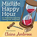 Midlife Happy Hour: Our Reward for Surviving Careers, Kids, and Chaos Audiobook by Elaine Ambrose Narrated by Elaine Ambrose