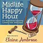 Midlife Happy Hour: Our Reward for Surviving Careers, Kids, and Chaos | Elaine Ambrose