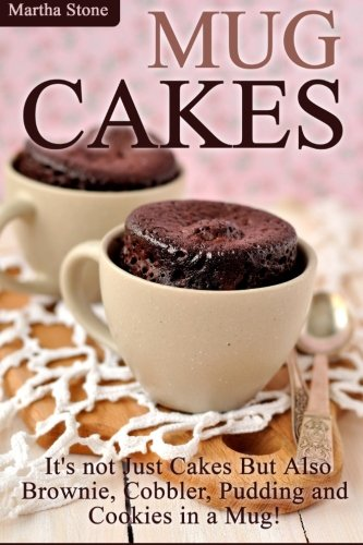 Mug Cakes: It's not Just Cakes But Also Brownie, Cobbler, Pudding and Cookies in a Mug! by Martha Stone