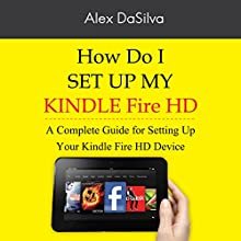 How Do I Set Up My Kindle Fire HD: A Complete Guide for Setting Up Your Kindle Fire HD Device Audiobook by Alex DaSilva Narrated by Jimmy Allen Fuller