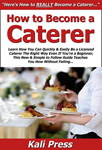 How to Become a Caterer: Learn How You Can Quickly & Easily Be a Licensed Caterer The Right Way Even If You're a Beginner,...