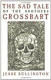 The Sad Tale of the Brothers Grossbart, Jesse Bullington, 0316049344
