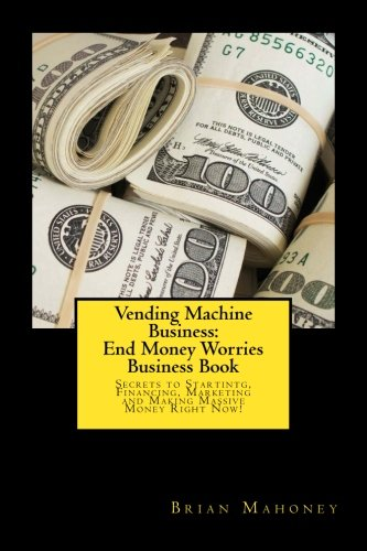 Vending Machine Business: End Money Worries Business Book: Secrets to Startintg, Financing, Marketing and Making Massive Money Right Now!