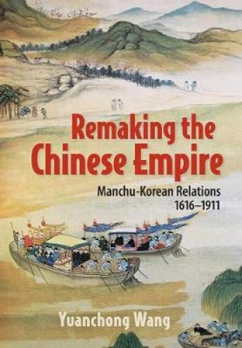 Remaking the Chinese Empire: Manchu-Korean Relations, 1616–1911