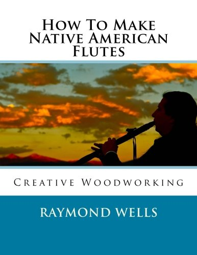 How To Make Native American Flutes: Creative Woodworking