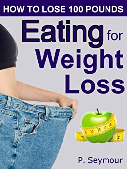 Eating for Weight Loss (How to Lose 100 Pounds Book 4) by [Seymour, P.]