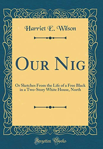 Our Nig: Or Sketches From the Life of a Free Black in a Two-Story White House, North (Classic Reprint)