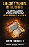 Sadistic Teachings in the Church: The Scriptural Evidence Refuting the Doctrines of Eternal Punishment and Calvinism