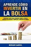 Aprende cómo invertir en la Bolsa: Primeros pasos para aprender sobre la Bolsa, superar tus miedos y empezar a invertir tu dinero