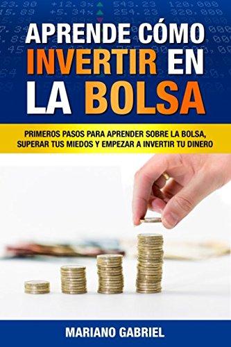 Aprende cmo invertir en la Bolsa: Primeros pasos para aprender sobre la Bolsa, superar tus miedos y empezar a invertir tu dinero (Spanish Edition)