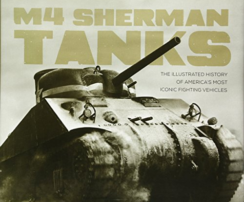 M4 Sherman Tanks: The Illustrated History Of America's Most Iconic Fighting Vehicles