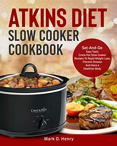 Atkins Diet Slow Cooker Cookbook: Set-And-Go Easy Tasty Crock-Pot Slow Cooker Recipes To Rapid Weight Loss, Prevent Disease And Have a Healthier Body by Mark D. Henry
