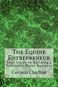 The Equine Entrepreneur: Your Guide to Building a Profitable Horse Business from CreateSpace Independent Publishing Platform