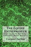 The Equine Entrepreneur: Your Guide to Building a Profitable Horse Business