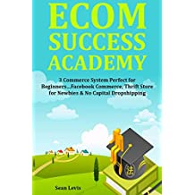 ECOM SUCCESS ACADEMY: 3 Commerce System Perfect for Beginners…Facebook Commerce, Thrift Store for Newbies & No Capital Dropshipping