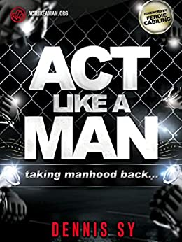 Act Like a Man: Taking Manhood Back by [Sy, Dennis]
