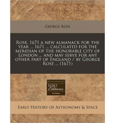 Download Rose, 1671 a New Almanack for the Year ... 1671 ... Calculated for the Meridian of the Honorable City of London ... and May Serve for Any Other Part of England / By George Rose ... (1671) (Paperback) - Common PDF