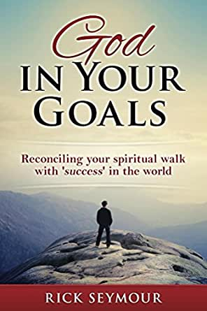 God In Your Goals Reconciling Your Spiritual Walk With