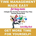 Time Management Made Easy for Busy Moms: 5 Simple Tips on How to Control Your Time and Get Things Done | Carin Kilby Clark